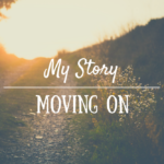 My Story (Part Three): Moving On